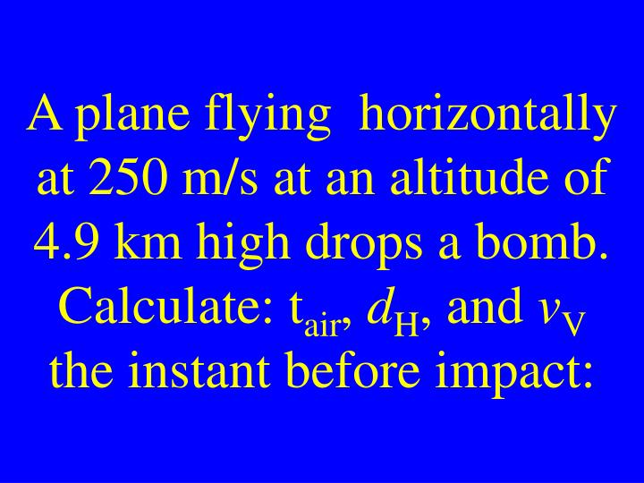 A plane flying  horizontally at 250 m/s at an altitude of 4.9 km high drops a bomb. Calculate: t