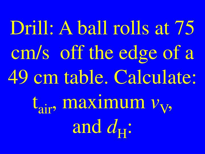 Drill: A ball rolls at 75 cm/s  off the edge of a 49 cm table. Calculate: t