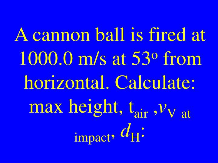 A cannon ball is fired at 1000.0 m/s at 53