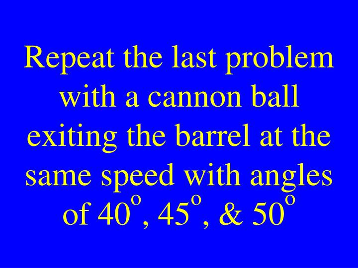 Repeat the last problem with a cannon ball exiting the barrel at the same speed with angles of 40