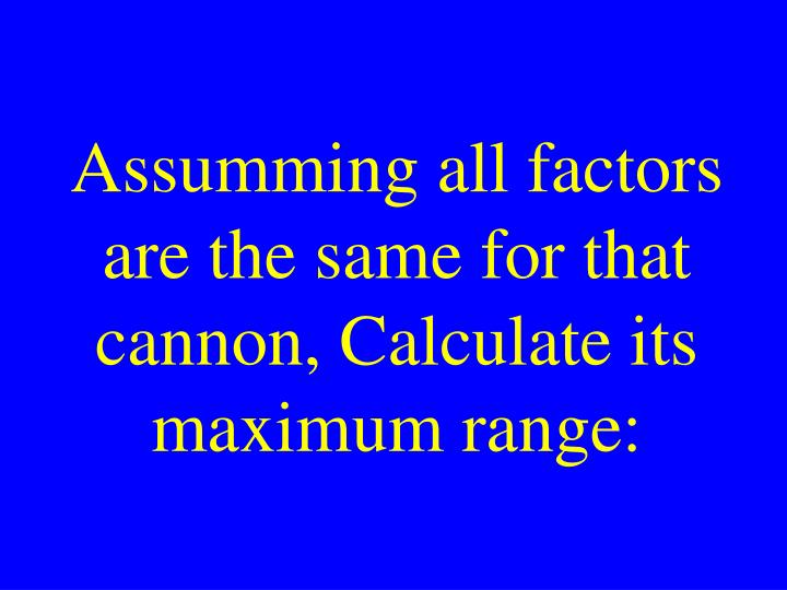 Assumming all factors are the same for that cannon, Calculate its maximum range: