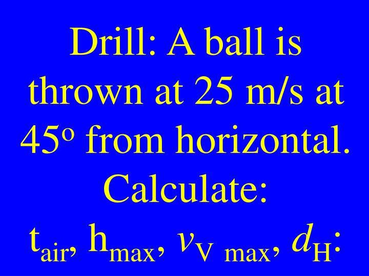 Drill: A ball is thrown at 25 m/s at 45