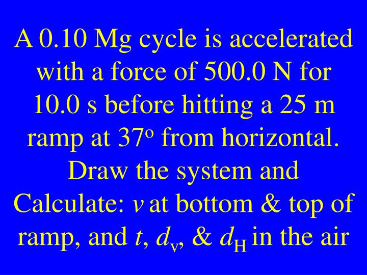 A 0.10 Mg cycle is accelerated with a force of 500.0 N for 10.0 s before hitting a 25 m ramp at 37