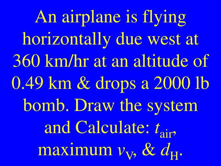 An airplane is flying horizontally due west at 360 km/hr at an altitude of 0.49 km & drops a 2000 lb bomb. Draw the system and Calculate: