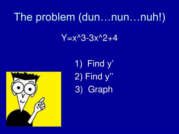 The problem dun nun nuh