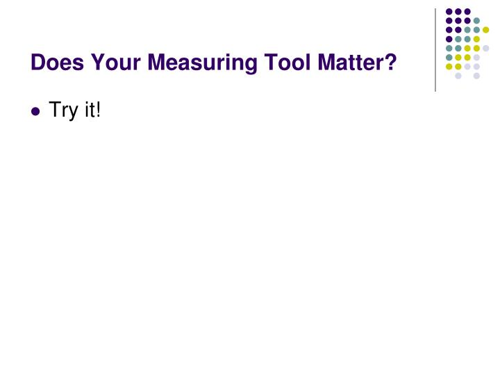 Does Your Measuring Tool Matter?