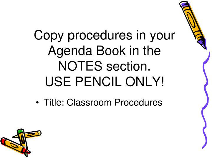Copy procedures in your agenda book in the notes section use pencil only