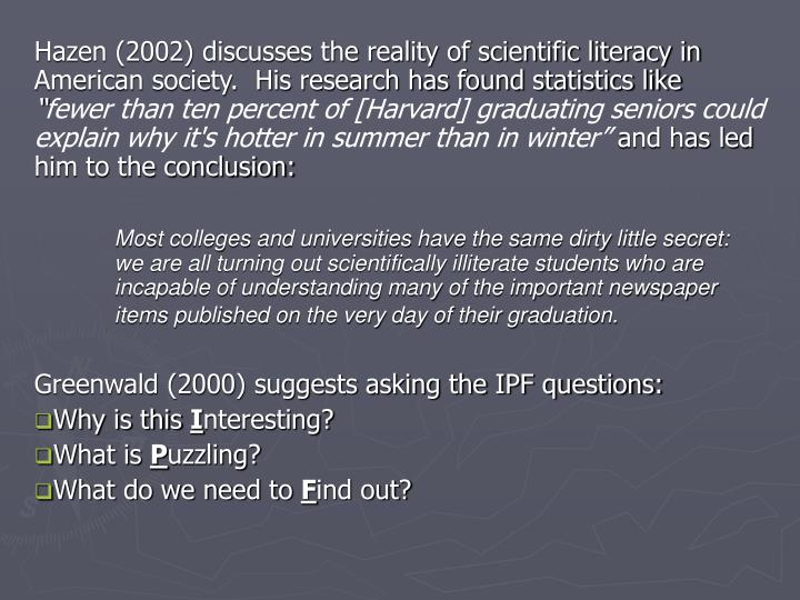 Hazen (2002) discusses the reality of scientific literacy in American society.  His research has fou...