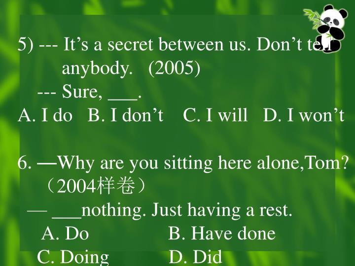 5) --- It's a secret between us. Don't tell