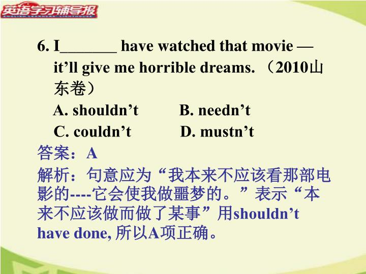 6. I_______ have watched that movie —