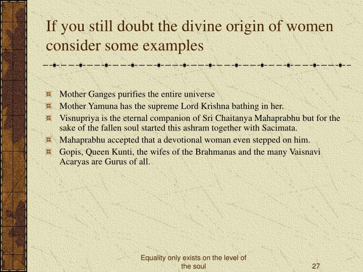 If you still doubt the divine origin of women consider some examples