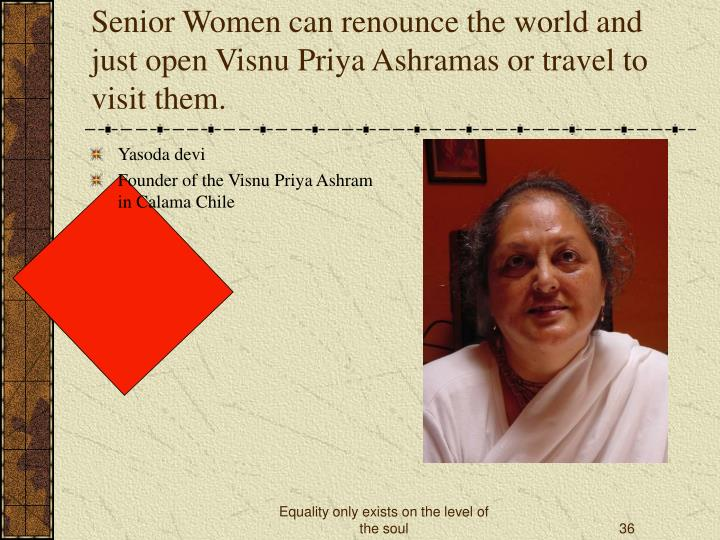 Senior Women can renounce the world and just open Visnu Priya Ashramas or travel to visit them.