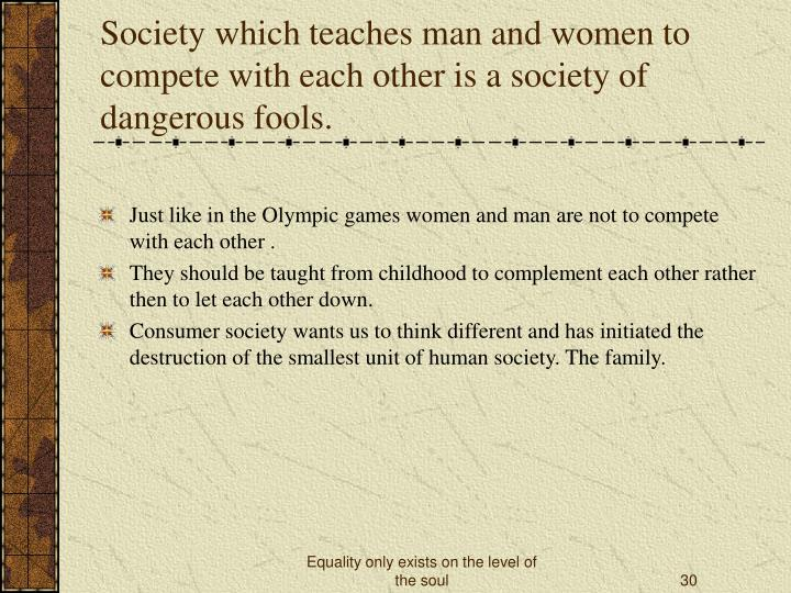 Society which teaches man and women to compete with each other is a society of dangerous fools.