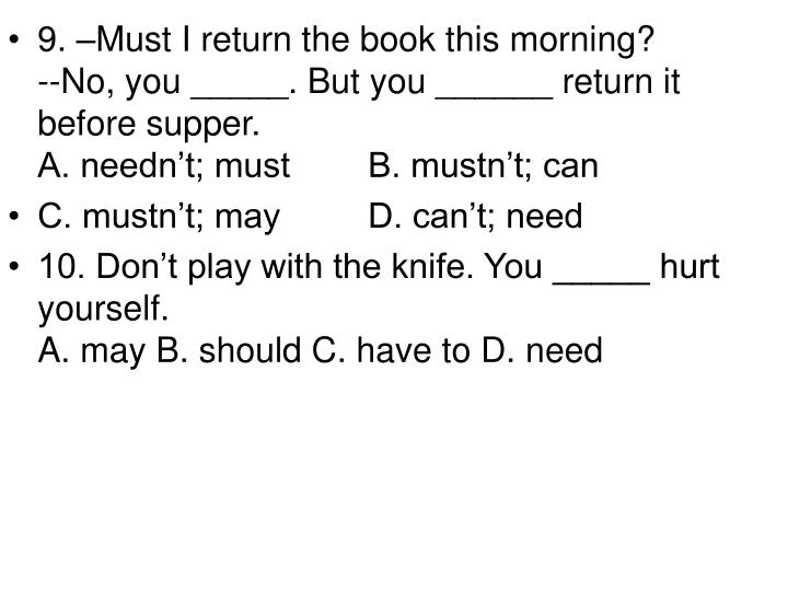 9. –Must I return the book this morning?