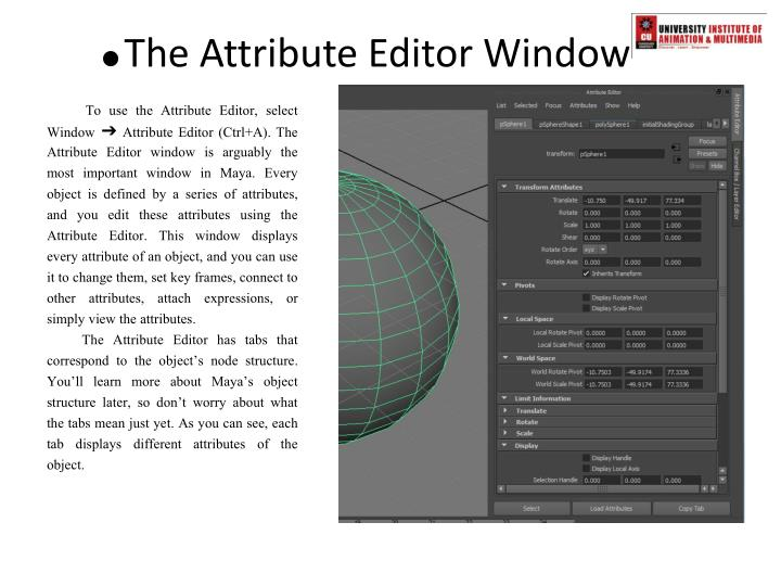 To use the Attribute Editor, select Window ➔ Attribute Editor (Ctrl+A). The Attribute Editor window is arguably the most important window in Maya. Every object is defined by a series of attributes, and you edit these attributes using the Attribute Editor. This window displays every attribute of an object, and you can use it to change them, set key frames, connect to other attributes, attach expressions, or simply view the attributes.