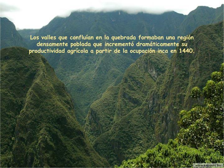 Los valles que confluían en la quebrada formaban una región densamente poblada que incrementó dramáticamente su productividad agrícola a partir de la ocupación inca en 1440.