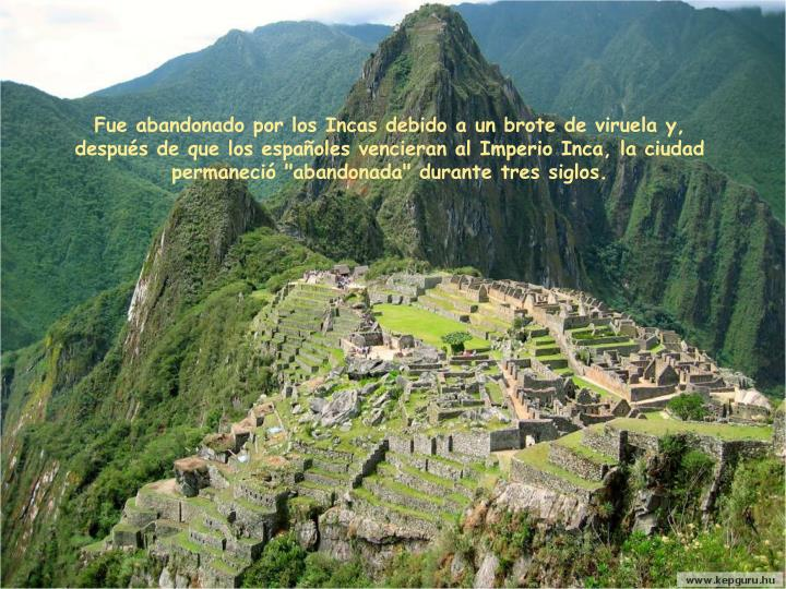"""Fue abandonado por los Incas debido a un brote de viruela y, después de que los españoles vencieran al Imperio Inca, la ciudad permaneció """"abandonada"""" durante tres siglos"""