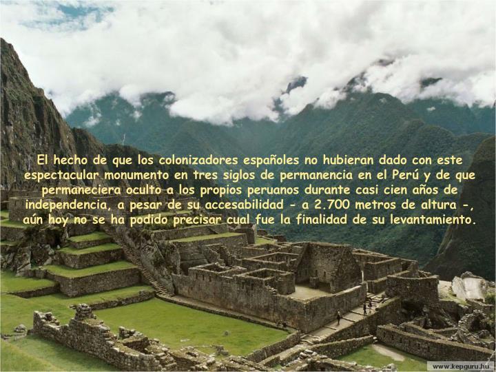 El hecho de que los colonizadores españoles no hubieran dado con este espectacular monumento en tres siglos de permanencia en el Perú y de que permaneciera oculto a los propios peruanos durante casi cien años de independencia, a pesar de su accesabilidad - a 2.700 metros de altura -,  aún hoy no se ha podido precisar cual fue la finalidad de su levantamiento