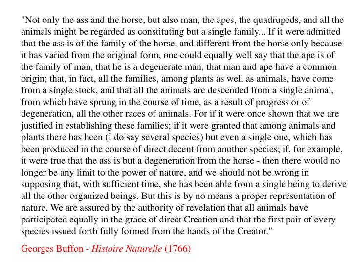 """""""Not only the ass and the horse, but also man, the apes, the quadrupeds, and all the animals might be regarded as constituting but a single family... If it were admitted that the ass is of the family of the horse, and different from the horse only because it has varied from the original form, one could equally well say that the ape is of the family of man, that he is a degenerate man, that man and ape have a common origin; that, in fact, all the families, among plants as well as animals, have come from a single stock, and that all the animals are descended from a single animal, from which have sprung in the course of time, as a result of progress or of degeneration, all the other races of animals. For if it were once shown that we are justified in establishing these families; if it were granted that among animals and plants there has been (I do say several species) but even a single one, which has been produced in the course of direct decent from another species; if, for example, it were true that the ass is but a degeneration from the horse - then there would no longer be any limit to the power of nature, and we should not be wrong in supposing that, with sufficient time, she has been able from a single being to derive all the other organized beings. But this is by no means a proper representation of nature. We are assured by the authority of revelation that all animals have participated equally in the grace of direct Creation and that the first pair of every species issued forth fully formed from the hands of the Creator."""""""