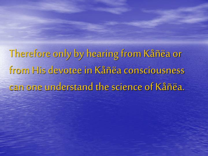 Therefore only by hearing from Kåñëa or from His devotee in Kåñëa consciousness can one understand the science of Kåñëa.