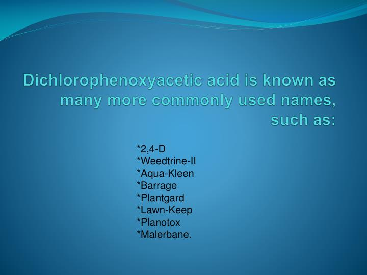 Dichlorophenoxyacetic acid is known as many more commonly used names such as