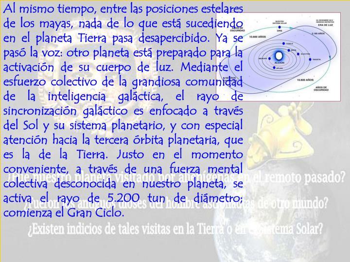 Al mismo tiempo, entre las posiciones estelares de los mayas, nada de lo que está sucediendo en el planeta Tierra pasa desapercibido. Ya se pasó la voz: otro planeta está preparado para la activación de su cuerpo de luz. Mediante el esfuerzo colectivo de la grandiosa comunidad de la inteligencia galáctica, el rayo de sincronización galáctico es enfocado a través del Sol y su sistema planetario, y con