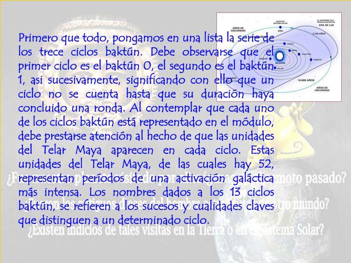 Primero que todo, pongamos en una lista la serie de los trece ciclos baktún. Debe observarse que el primer ciclo es el baktún 0, el segundo es el baktún 1, asi sucesivamente, significando con ello que un ciclo no se cuenta hasta que su duración haya concluido una ronda. Al contemplar que cada uno de los ciclos baktún está representado en el módulo, debe prestarse atención al hecho de que las unidades del Telar Maya aparecen en cada ciclo. Estas unidades del Telar Maya, de las cuales hay 52, representan períodos de una activación galáctica más intensa. Los nombres dados a los 13 ciclos baktún, se refieren a los sucesos y cualidades claves que distinguen a un determinado ciclo.