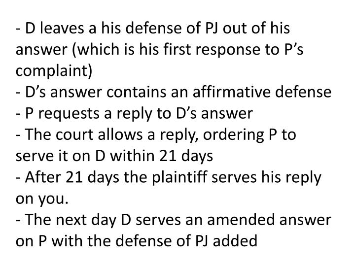 - D leaves a his defense of PJ out of his answer (which is his first response to P's complaint)