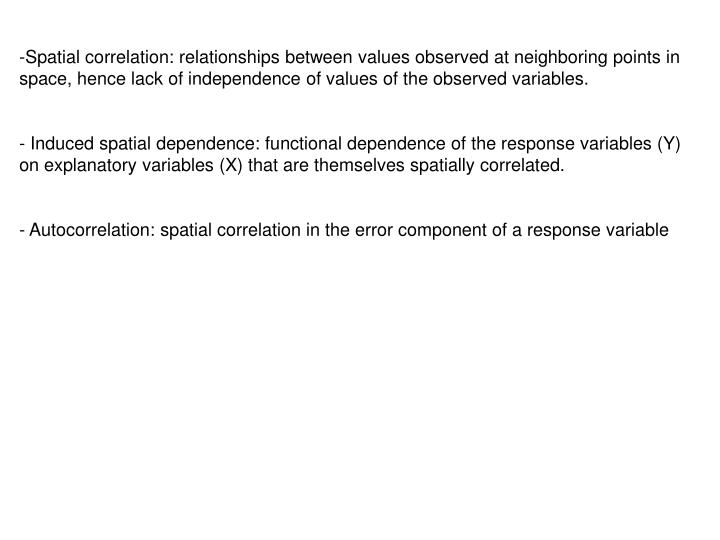 Spatial correlation: relationships between values observed at neighboring points in space, hence lack of independence of values of the observed variables.