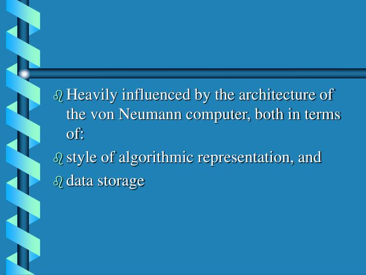 Heavily influenced by the architecture of the von Neumann computer, both in terms of: