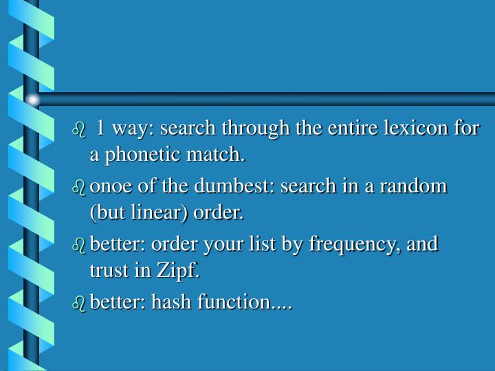 1 way: search through the entire lexicon for a phonetic match.