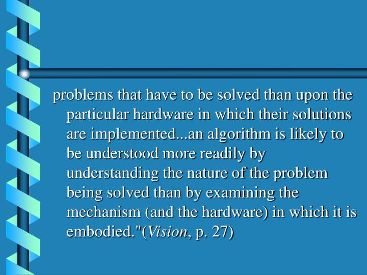 """problems that have to be solved than upon the particular hardware in which their solutions are implemented...an algorithm is likely to be understood more readily by understanding the nature of the problem being solved than by examining the mechanism (and the hardware) in which it is embodied.""""("""