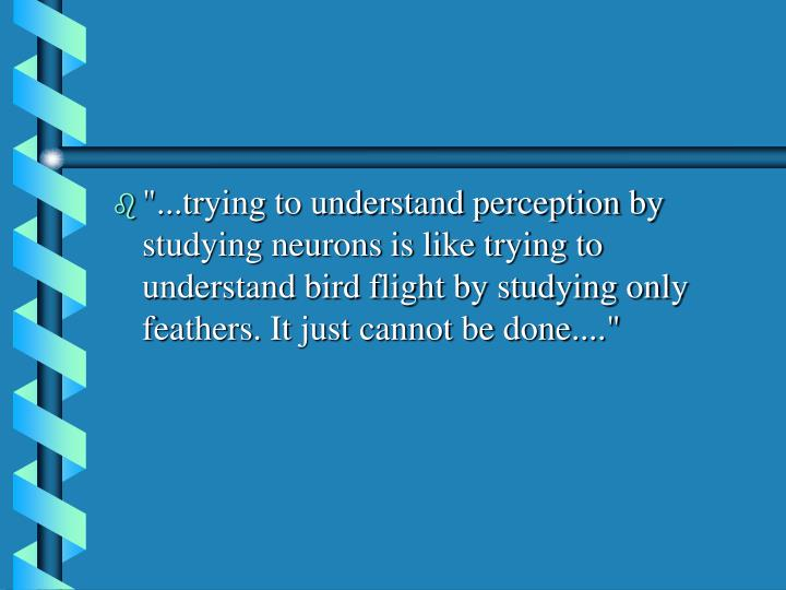 """""""...trying to understand perception by studying neurons is like trying to understand bird flight by studying only feathers. It just cannot be done...."""""""