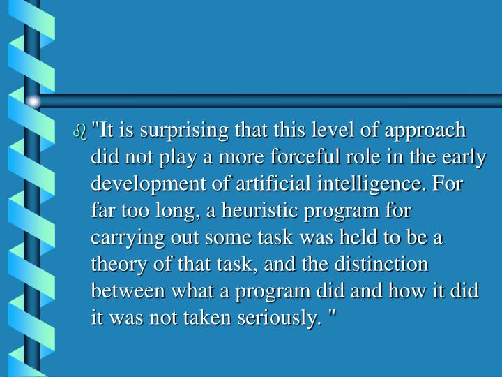 """""""It is surprising that this level of approach did not play a more forceful role in the early development of artificial intelligence. For far too long, a heuristic program for carrying out some task was held to be a theory of that task, and the distinction between what a program did and how it did it was not taken seriously. """""""