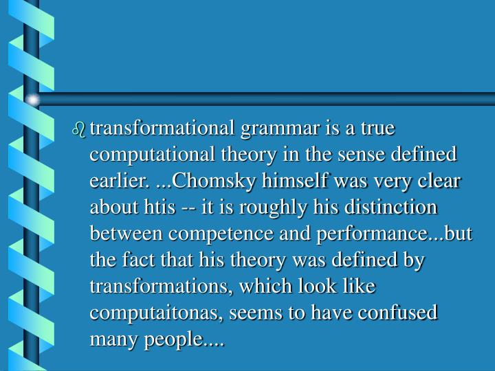 transformational grammar is a true computational theory in the sense defined earlier. ...Chomsky himself was very clear about htis -- it is roughly his distinction between competence and performance...but the fact that his theory was defined by transformations, which look like computaitonas, seems to have confused many people....