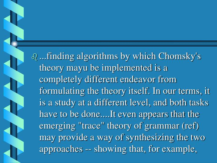 """...finding algorithms by which Chomsky's theory mayu be implemented is a completely different endeavor from formulating the theory itself. In our terms, it is a study at a different level, and both tasks have to be done....It even appears that the emerging """"trace"""" theory of grammar (ref) may provide a way of synthesizing the two approaches -- showing that, for example,"""