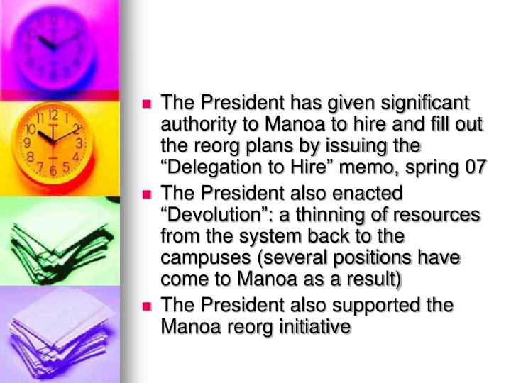 "The President has given significant authority to Manoa to hire and fill out the reorg plans by issuing the ""Delegation to Hire"" memo, spring 07"