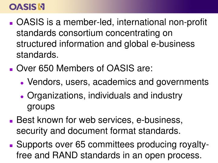 OASIS is a member-led, international non-profit standards consortium concentrating on structured information and global e-business standards.