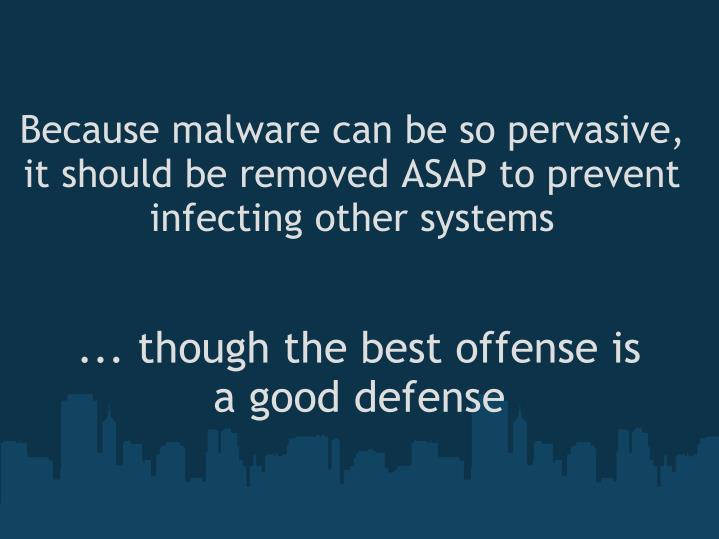 Because malware can be so pervasive, it should be removed ASAP to prevent infecting other systems
