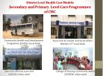district l evel health c are models secondary and primary level c are programmes of cmc
