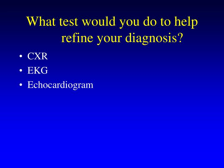 What test would you do to help refine your diagnosis?