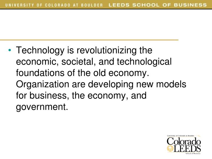 Technology is revolutionizing the economic, societal, and technological foundations of the old economy. Organization are developing new models for business, the economy, and government.