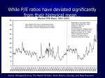 while p e ratios have deviated significantly from their historical mean