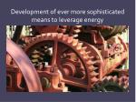 development of ever more sophisticated means to leverage energy