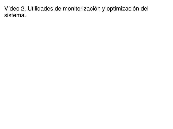 Vídeo 2. Utilidades de monitorización y optimización del sistema.