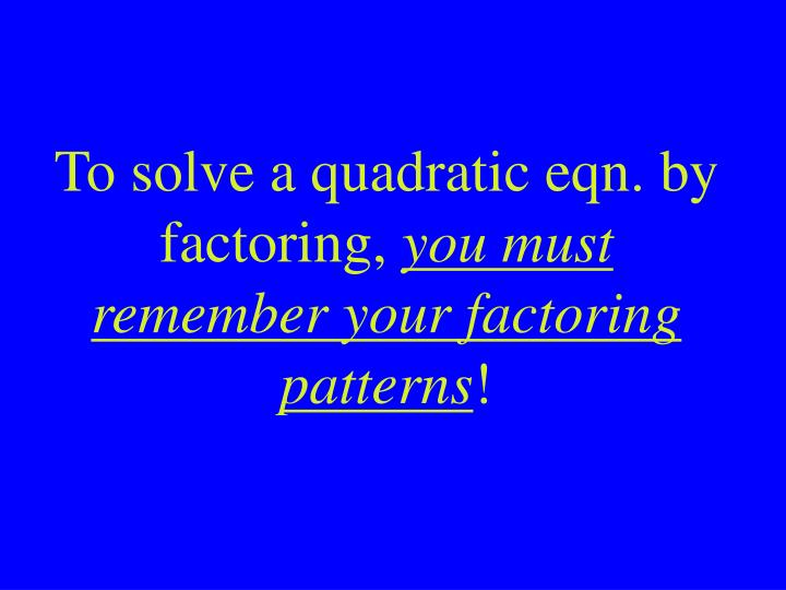 To solve a quadratic eqn. by factoring,