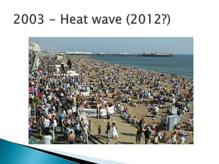 2003 - Heat wave (2012?)