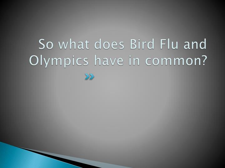 So what does Bird Flu and Olympics have in common?