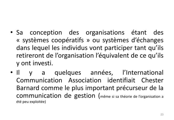 Sa conception des organisations étant des «systèmes coopératifs» ou systèmes d'échanges dans lequel les individus vont participer tant qu'ils retireront de l'organisation l'équivalent de ce qu'ils y ont investi.