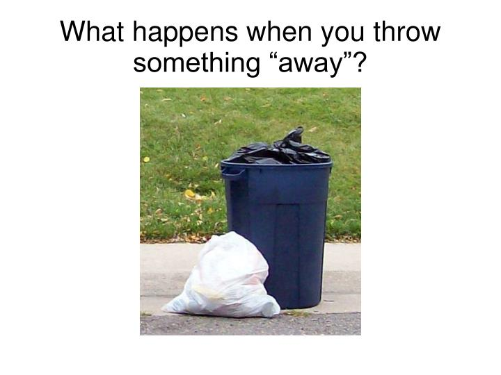 what happens when you throw something away n.